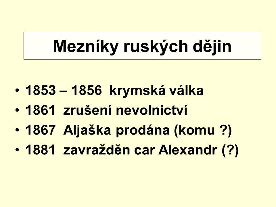 1853 – 1856 krymská válka 1861 zrušení nevolnictví 1867 Aljaška prodána (komu ?) 1881 zavražděn car Alexandr (?) Mezníky ruských dějin