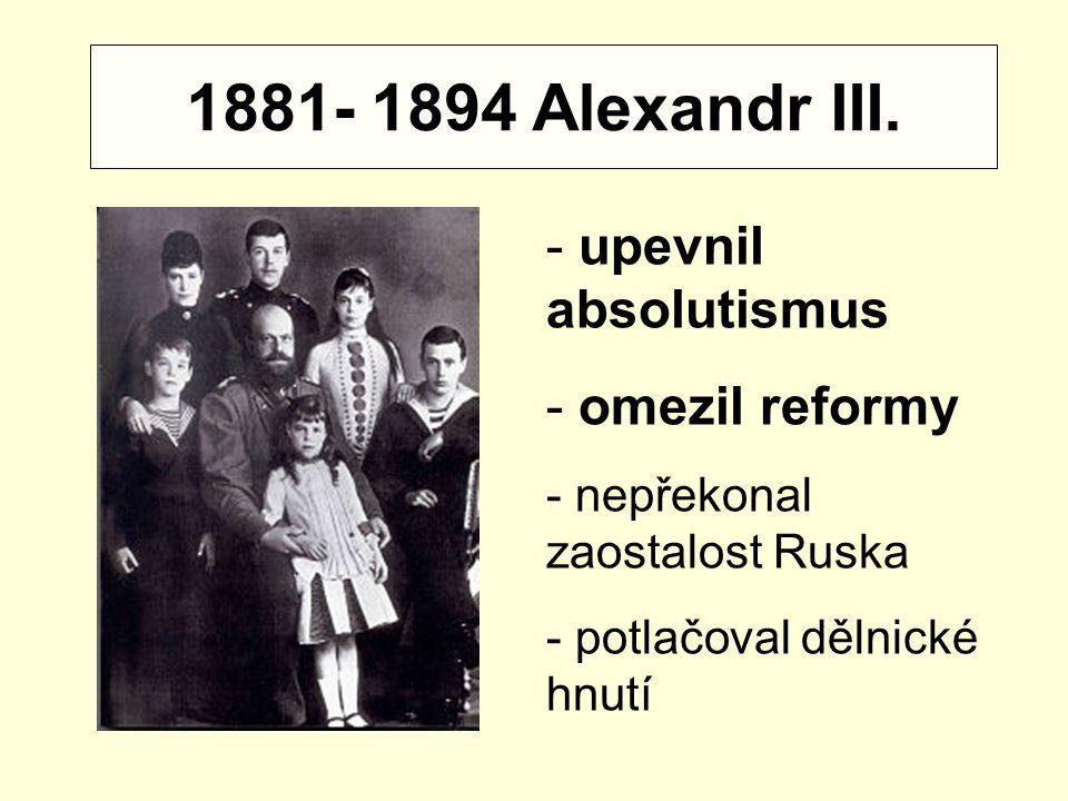 1881- 1894 Alexandr III. - upevnil absolutismus - omezil reformy - nepřekonal zaostalost Ruska - potlačoval dělnické hnutí