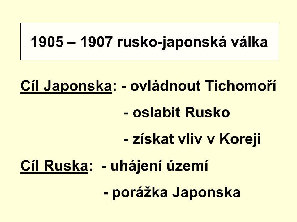 1905 – 1907 rusko-japonská válka Cíl Japonska: - ovládnout Tichomoří - oslabit Rusko - získat vliv v Koreji Cíl Ruska: - uhájení území - porážka Japon