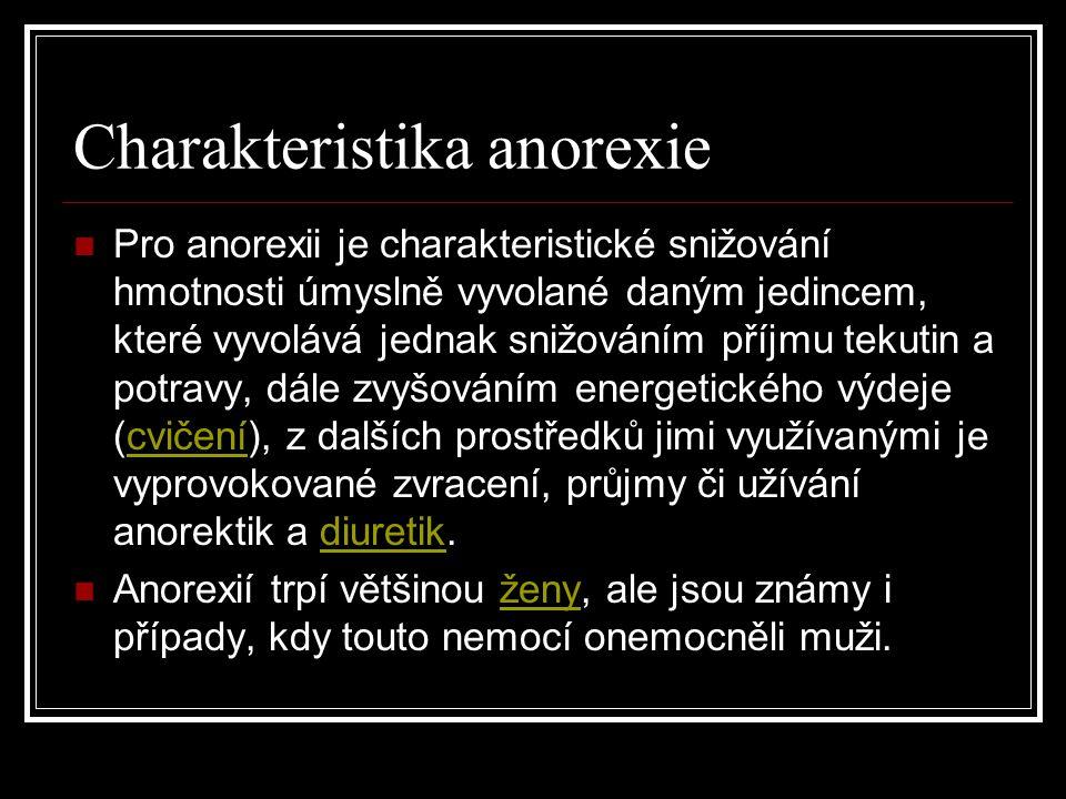 Charakteristika anorexie Pro anorexii je charakteristické snižování hmotnosti úmyslně vyvolané daným jedincem, které vyvolává jednak snižováním příjmu