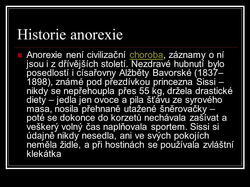 Historie anorexie Anorexie není civilizační choroba, záznamy o ní jsou i z dřívějších století. Nezdravé hubnutí bylo posedlostí i císařovny Alžběty Ba