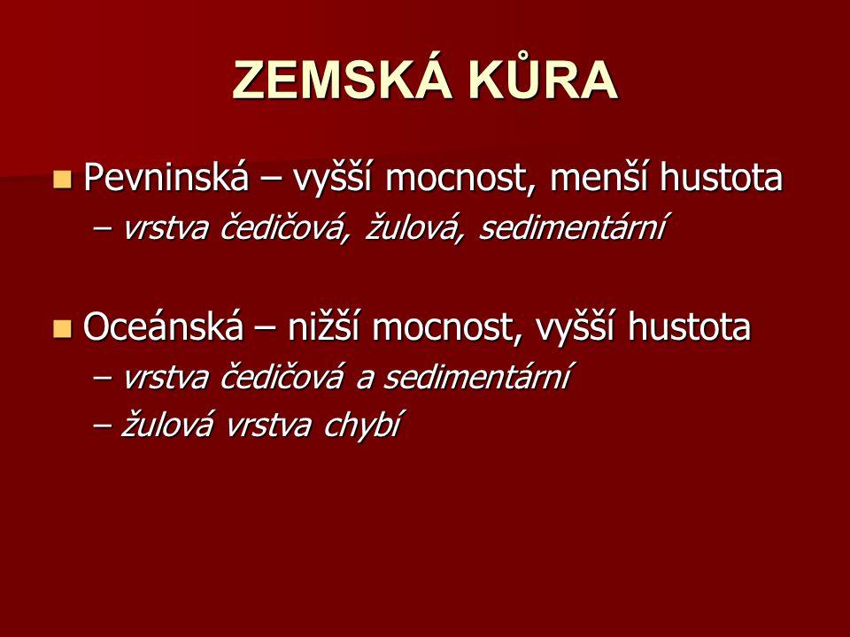 ZEMSKÁ KŮRA Pevninská – vyšší mocnost, menší hustota Pevninská – vyšší mocnost, menší hustota –vrstva čedičová, žulová, sedimentární Oceánská – nižší