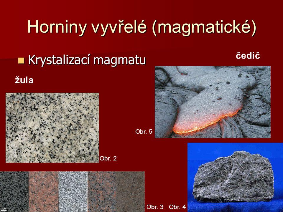 Horniny vyvřelé (magmatické) Krystalizací magmatu Krystalizací magmatu čedič žula Obr. 2 Obr. 3Obr. 4 Obr. 5