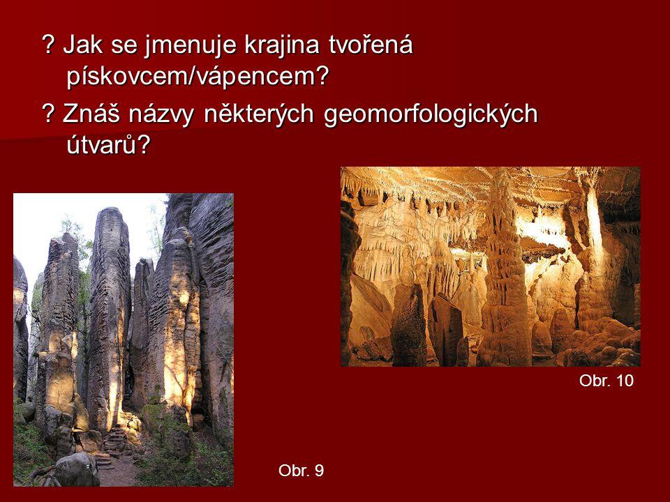 ? Jak se jmenuje krajina tvořená pískovcem/vápencem? ? Znáš názvy některých geomorfologických útvarů? Obr. 9 Obr. 10