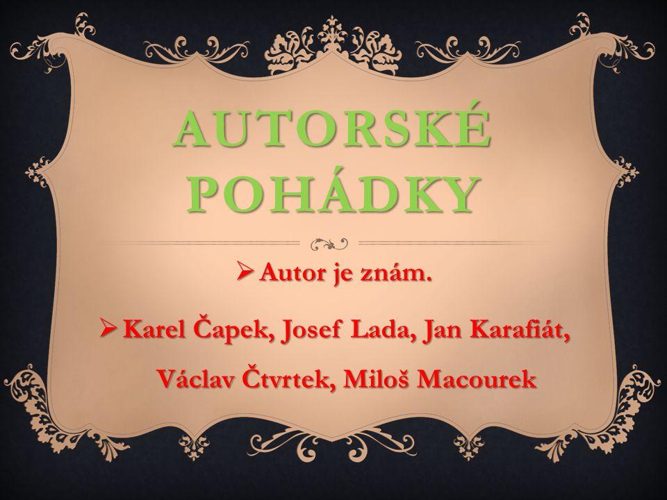 AUTORSKÉ POHÁDKY  Autor je znám.  Karel Čapek, Josef Lada, Jan Karafiát, Václav Čtvrtek, Miloš Macourek