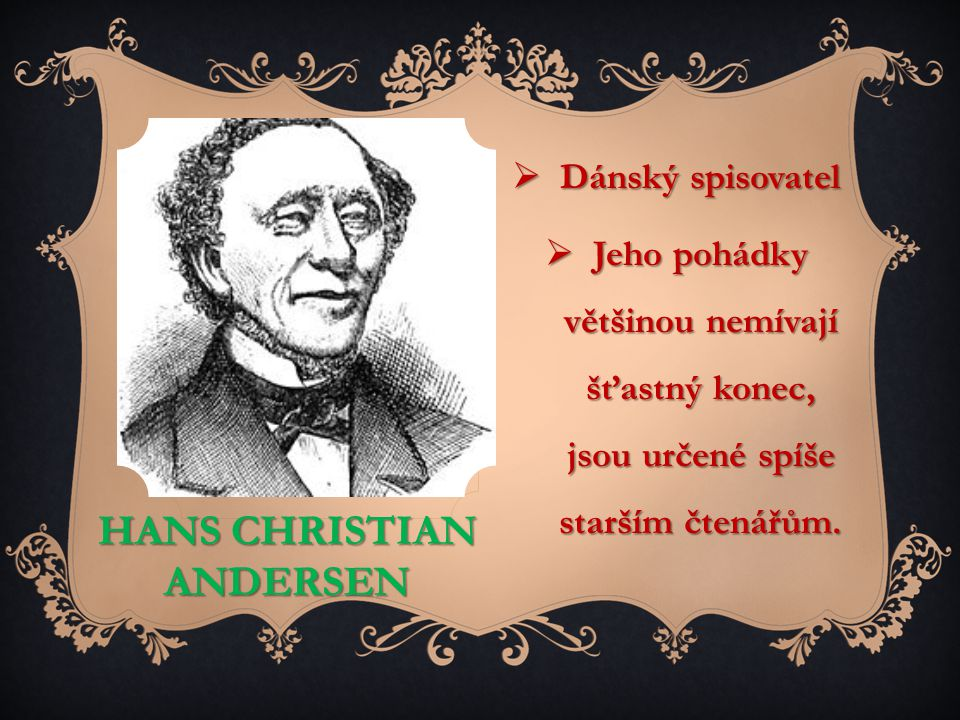 HANS CHRISTIAN ANDERSEN  Dánský spisovatel  Jeho pohádky většinou nemívají šťastný konec, jsou určené spíše starším čtenářům.