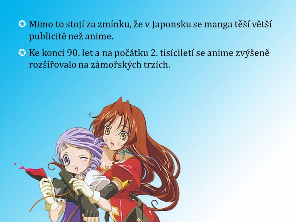  Mimo to stojí za zmínku, že v Japonsku se manga těší větší publicitě než anime.  Ke konci 90. let a na počátku 2. tisíciletí se anime zvýšeně rozši