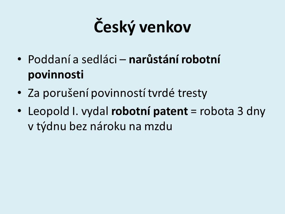 Český venkov Poddaní a sedláci – narůstání robotní povinnosti Za porušení povinností tvrdé tresty Leopold I.