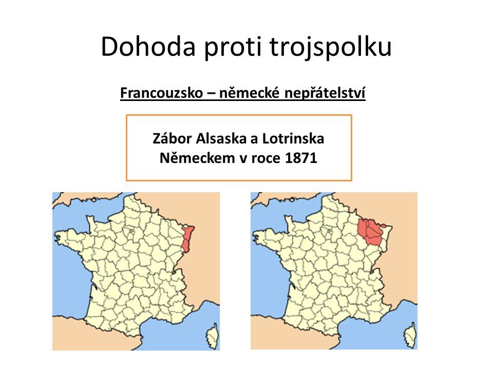 Dohoda proti trojspolku Francouzsko – německé nepřátelství Zábor Alsaska a Lotrinska Německem v roce 1871