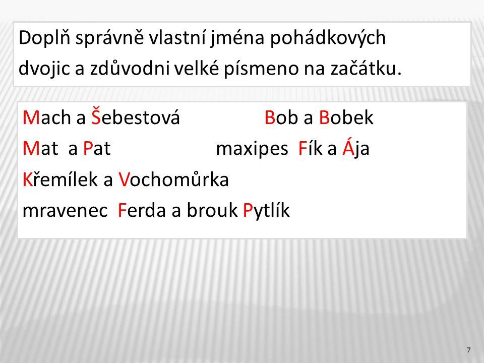 7 Doplň správně vlastní jména pohádkových dvojic a zdůvodni velké písmeno na začátku. Mach a ŠebestováBob a Bobek Mat a Patmaxipes Fík a Ája Křemílek