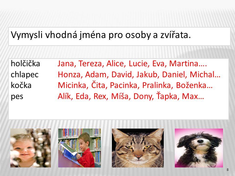 8 Vymysli vhodná jména pro osoby a zvířata. holčička Jana, Tereza, Alice, Lucie, Eva, Martina….