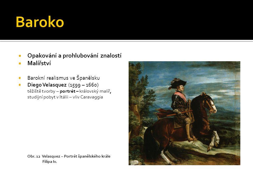  Opakování a prohlubování znalostí  Malířství  Barokní realismus ve Španělsku  Diego Velasquez (1599 – 1660) těžiště tvorby – portrét – královský