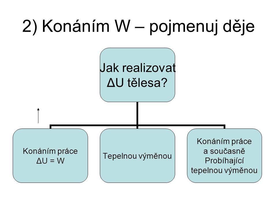 2) Konáním W – pojmenuj děje Jak realizovat ΔU tělesa.