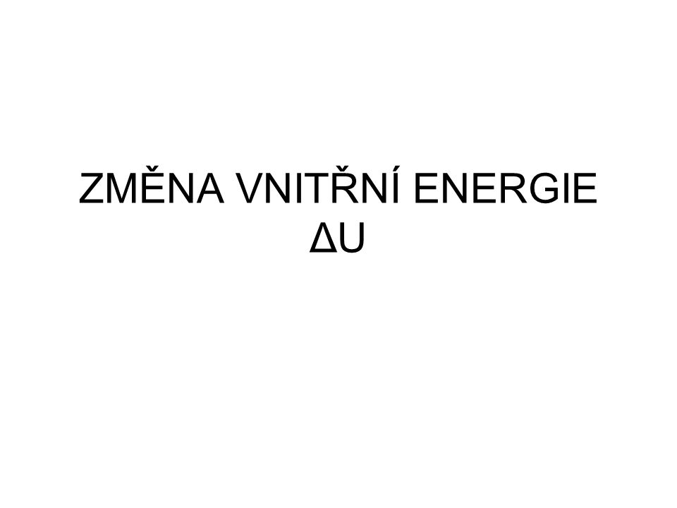 ZMĚNA VNITŘNÍ ENERGIE ΔU