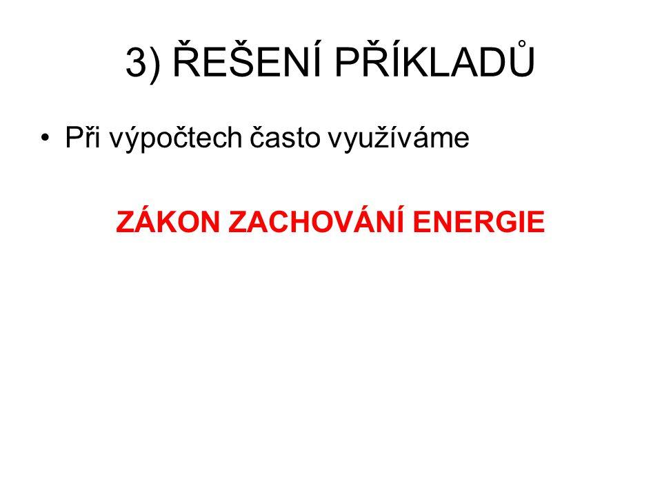 3) ŘEŠENÍ PŘÍKLADŮ Při výpočtech často využíváme ZÁKON ZACHOVÁNÍ ENERGIE