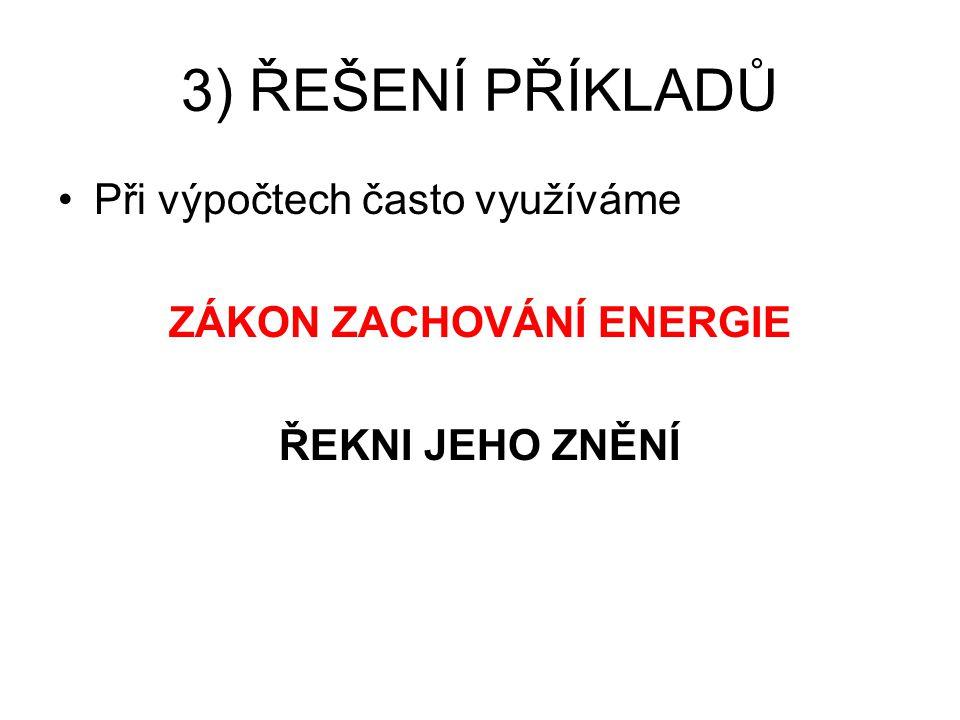 3) ŘEŠENÍ PŘÍKLADŮ Při výpočtech často využíváme ZÁKON ZACHOVÁNÍ ENERGIE ŘEKNI JEHO ZNĚNÍ