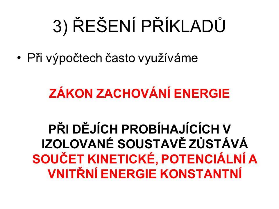 3) ŘEŠENÍ PŘÍKLADŮ Při výpočtech často využíváme ZÁKON ZACHOVÁNÍ ENERGIE PŘI DĚJÍCH PROBÍHAJÍCÍCH V IZOLOVANÉ SOUSTAVĚ ZŮSTÁVÁ SOUČET KINETICKÉ, POTENCIÁLNÍ A VNITŘNÍ ENERGIE KONSTANTNÍ