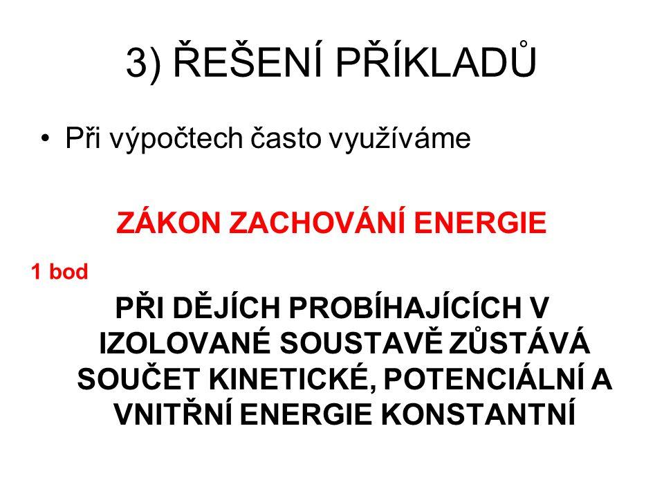 3) ŘEŠENÍ PŘÍKLADŮ Při výpočtech často využíváme ZÁKON ZACHOVÁNÍ ENERGIE PŘI DĚJÍCH PROBÍHAJÍCÍCH V IZOLOVANÉ SOUSTAVĚ ZŮSTÁVÁ SOUČET KINETICKÉ, POTENCIÁLNÍ A VNITŘNÍ ENERGIE KONSTANTNÍ 1 bod