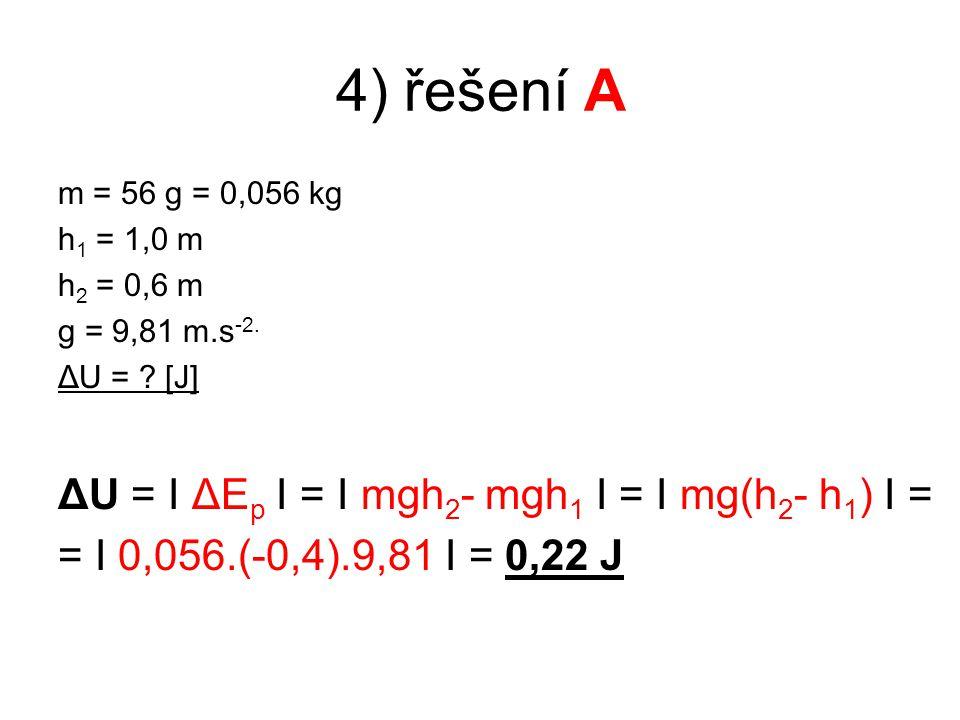 4) řešení A m = 56 g = 0,056 kg h 1 = 1,0 m h 2 = 0,6 m g = 9,81 m.s -2.