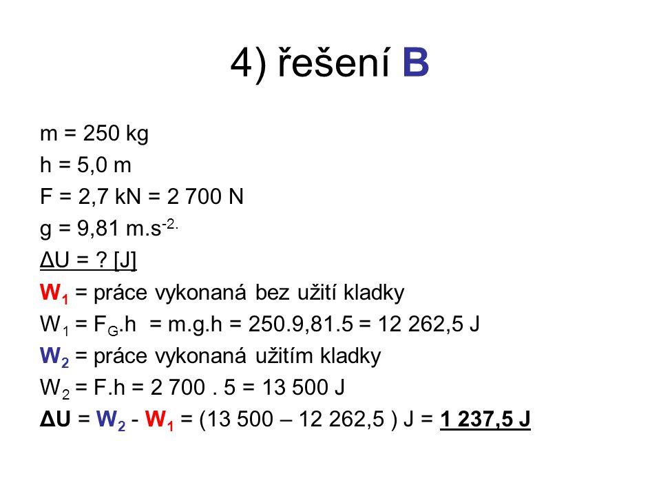 4) řešení B m = 250 kg h = 5,0 m F = 2,7 kN = 2 700 N g = 9,81 m.s -2.