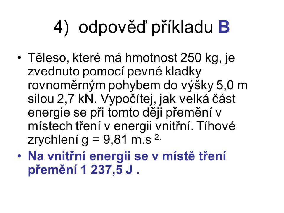 4) odpověď příkladu B Těleso, které má hmotnost 250 kg, je zvednuto pomocí pevné kladky rovnoměrným pohybem do výšky 5,0 m silou 2,7 kN.
