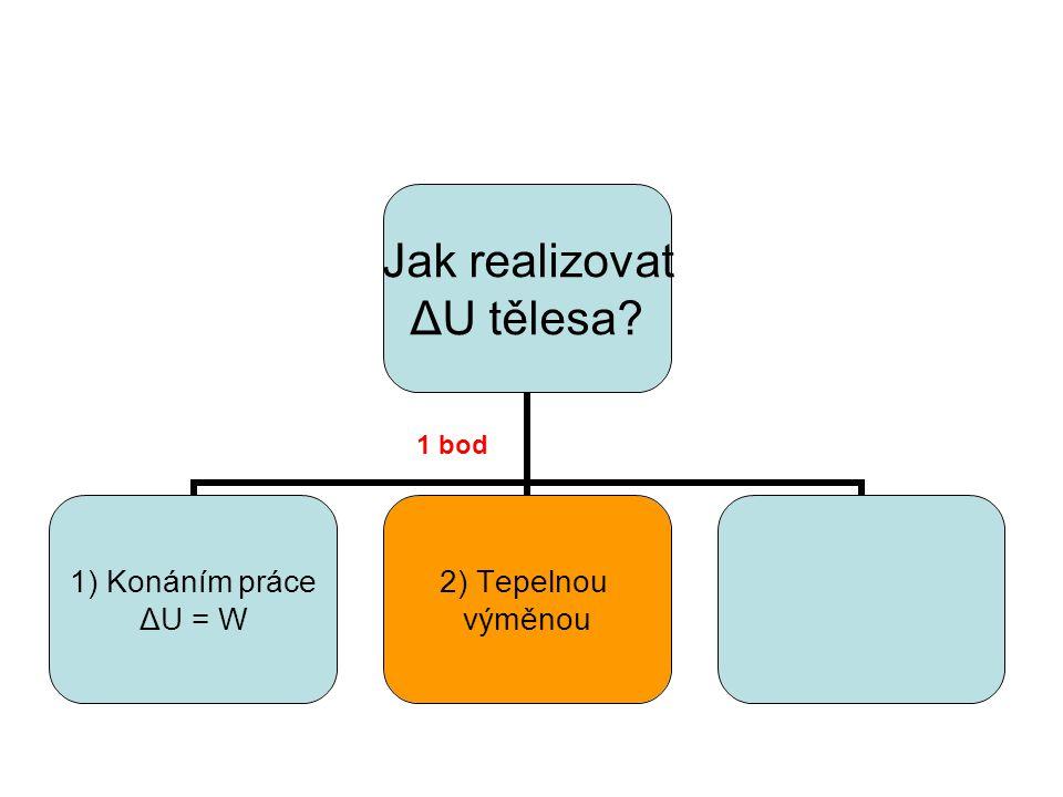 Jak realizovat ΔU tělesa? 1) Konáním práce ΔU = W 2) Tepelnou výměnou 1 bod