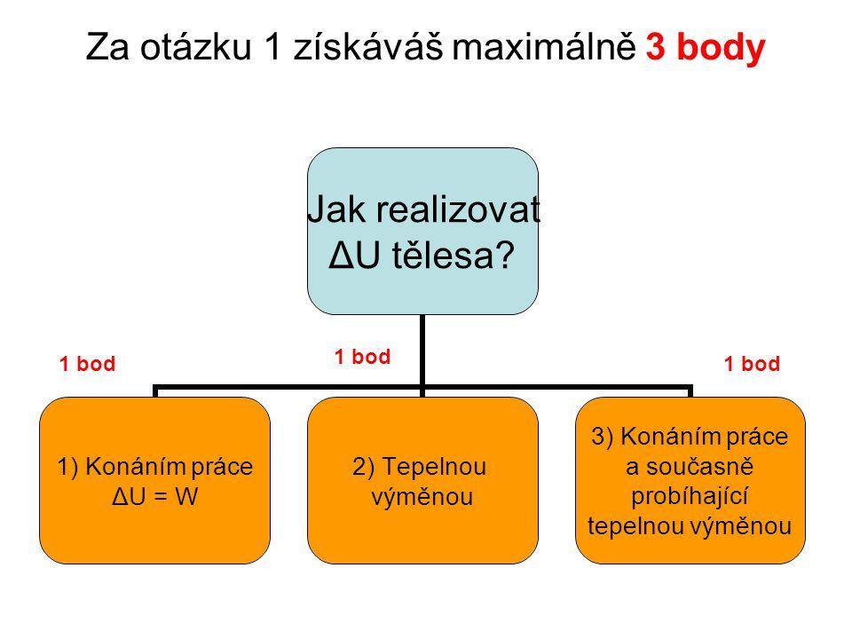 Za otázku 1 získáváš maximálně 3 body Jak realizovat ΔU tělesa.