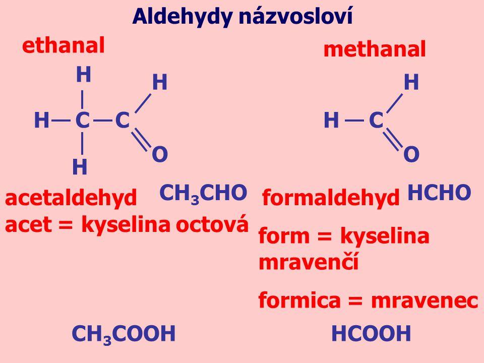 CH 3 CHO acetaldehyd ethanal Aldehydy názvosloví H C C H H H O H H O C formaldehyd methanal HCHO acet = kyselina octová form = kyselina mravenčí formi