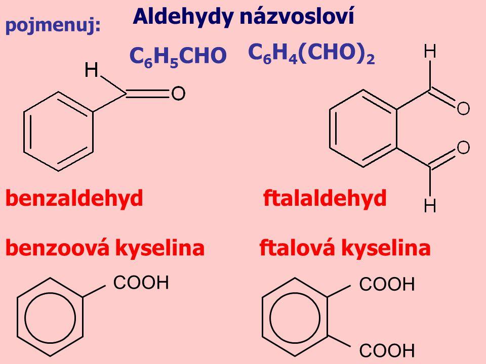 C 6 H 5 CHO benzaldehyd Aldehydy názvosloví ftalaldehyd benzoová kyselinaftalová kyselina C 6 H 4 (CHO) 2 COOH pojmenuj: