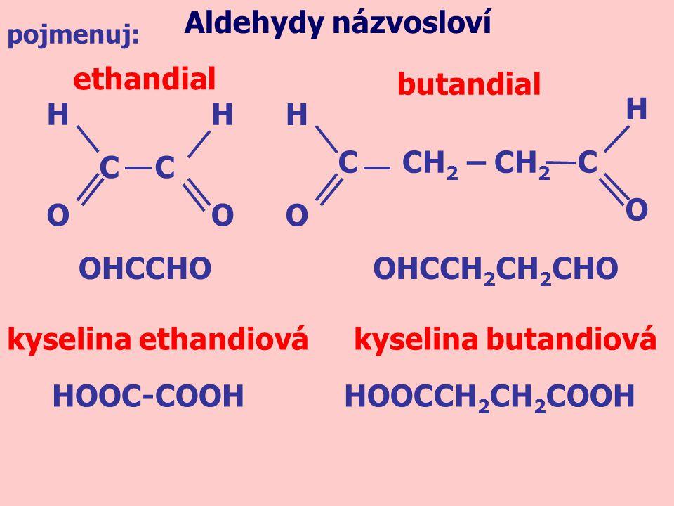 OHCCHO ethandial Aldehydy názvosloví C C HH O CH 2 – CH 2 H O C butandial OHCCH 2 CH 2 CHO kyselina ethandiovákyselina butandiová O C H O HOOC-COOHHOO