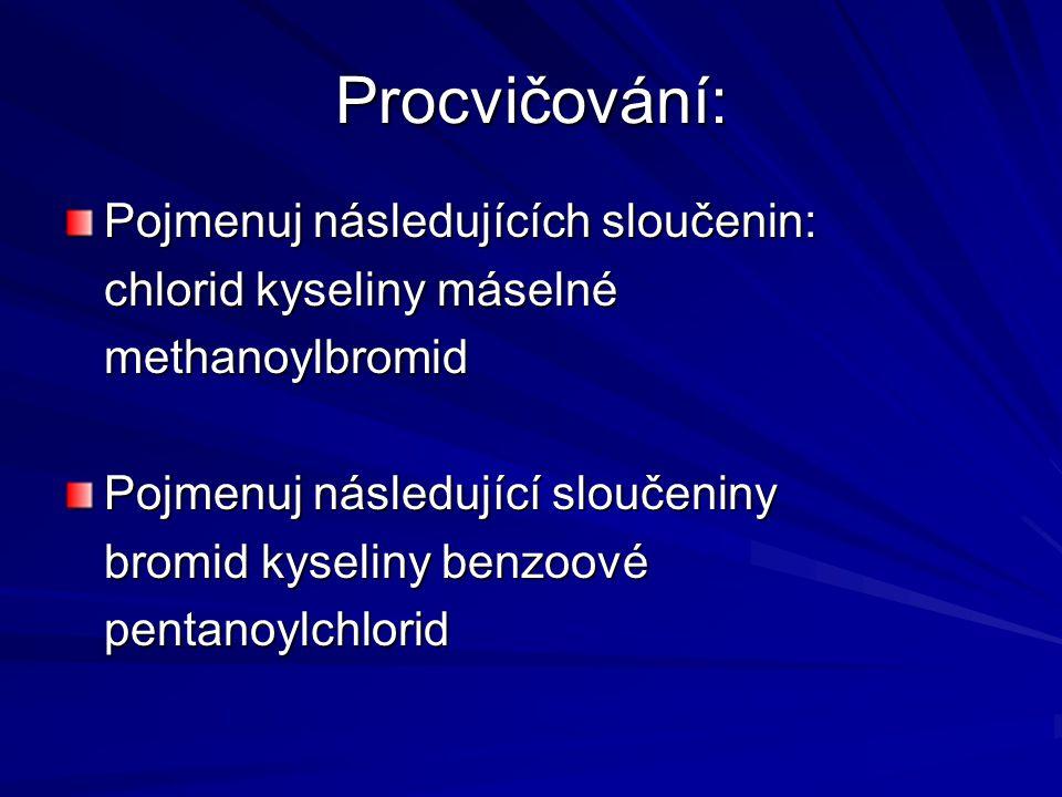 Procvičování: Pojmenuj následujících sloučenin: chlorid kyseliny máselné methanoylbromid Pojmenuj následující sloučeniny bromid kyseliny benzoové pentanoylchlorid