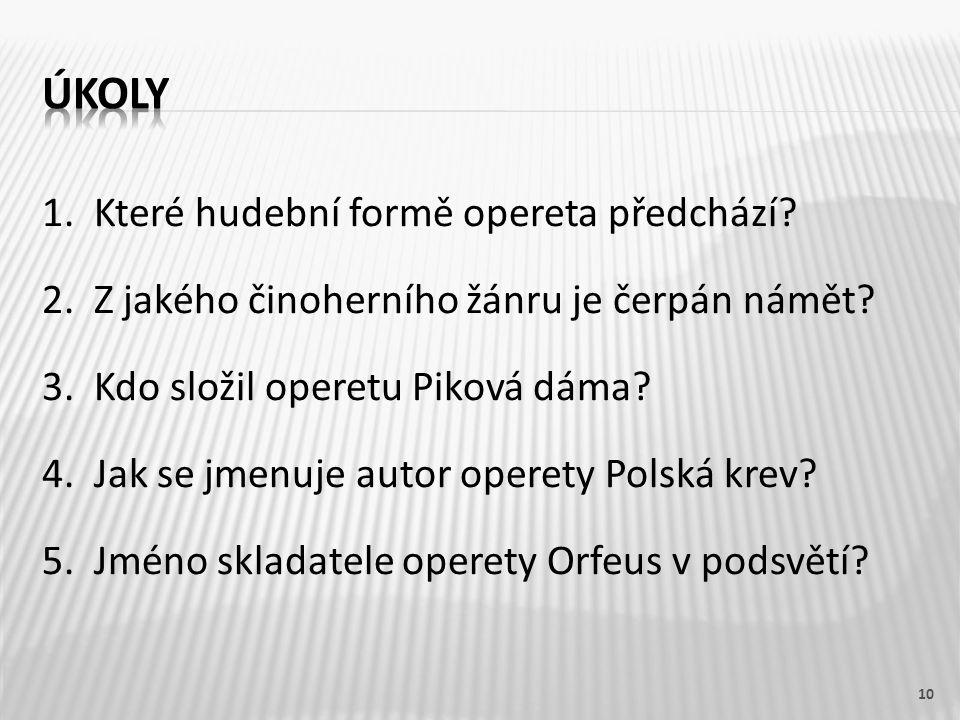 1. Které hudební formě opereta předchází. 2. Z jakého činoherního žánru je čerpán námět.