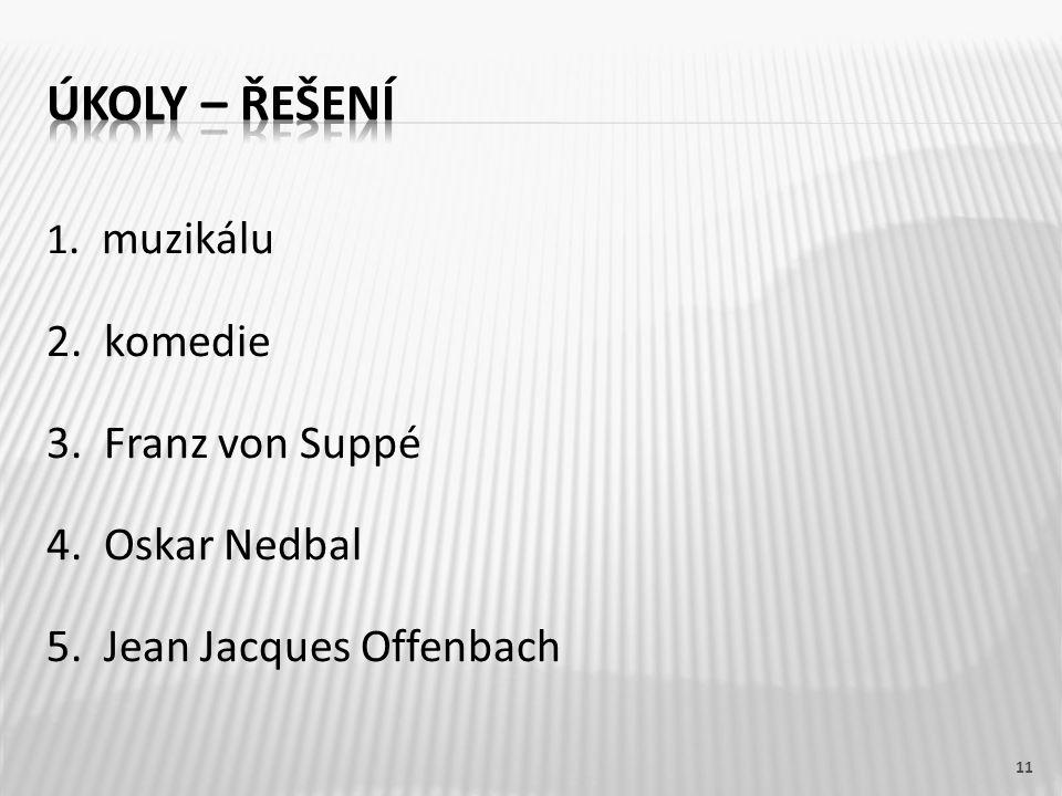 1. muzikálu 2. komedie 3. Franz von Suppé 4. Oskar Nedbal 5. Jean Jacques Offenbach 11