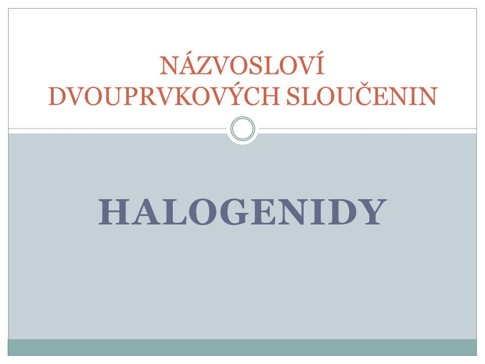 Halogenidy Chemické sloučeniny Složené ze dvou prvků Halogen se sloučil s jiným prvkem Halogen – prvek VII.A skupiny PSP: F-fluor Cl-chlor Br-brom I -jód