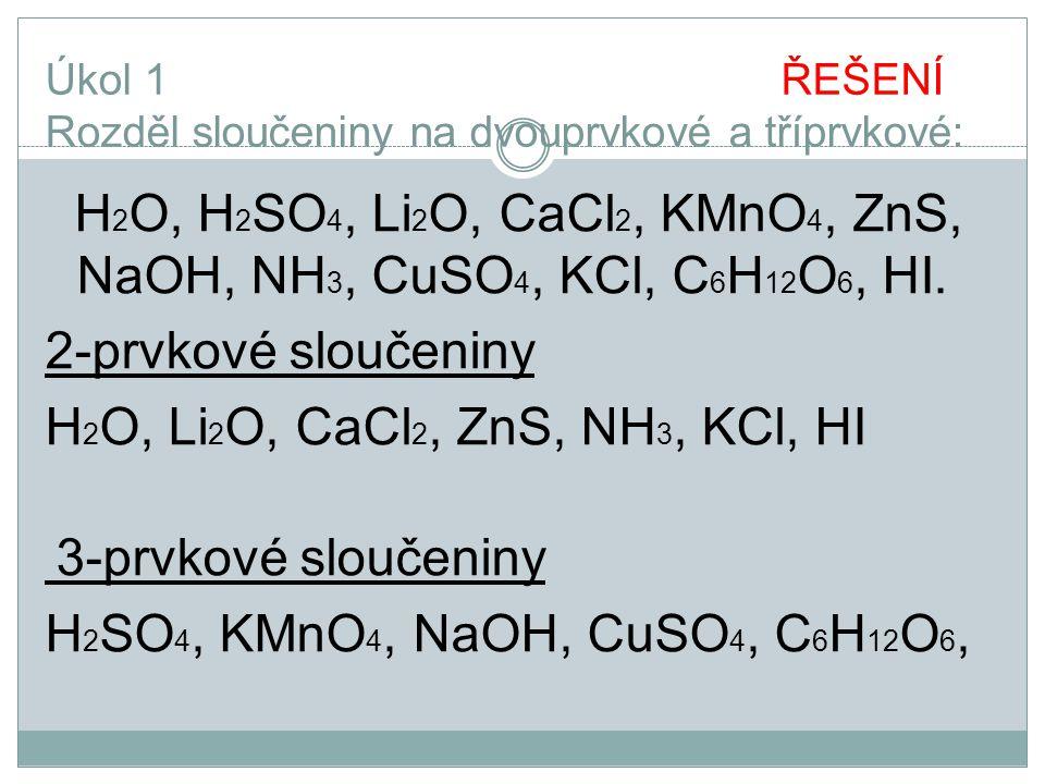 Úkol 1 ŘEŠENÍ Rozděl sloučeniny na dvouprvkové a tříprvkové: H 2 O, H 2 SO 4, Li 2 O, CaCl 2, KMnO 4, ZnS, NaOH, NH 3, CuSO 4, KCl, C 6 H 12 O 6, HI.