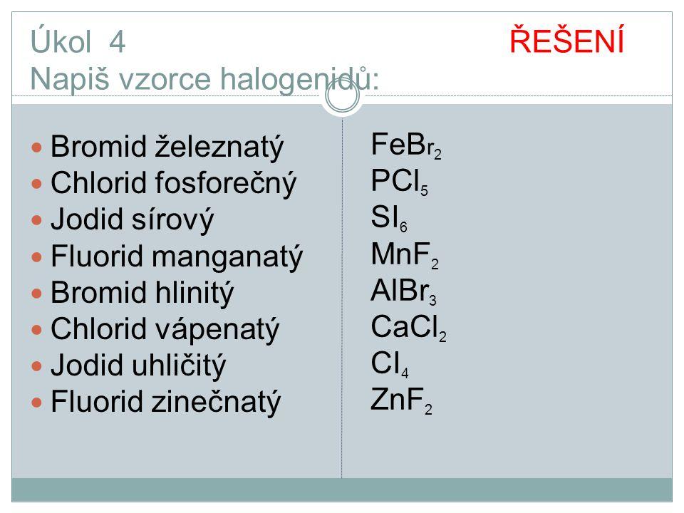 Úkol 4 ŘEŠENÍ Napiš vzorce halogenidů: Bromid železnatý Chlorid fosforečný Jodid sírový Fluorid manganatý Bromid hlinitý Chlorid vápenatý Jodid uhliči