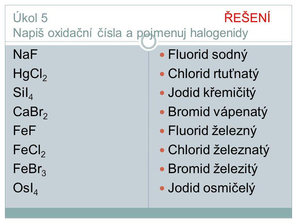 Úkol 5 ŘEŠENÍ Napiš oxidační čísla a pojmenuj halogenidy NaF HgCl 2 SiI 4 CaBr 2 FeF FeCl 2 FeBr 3 OsI 4 Fluorid sodný Chlorid rtuťnatý Jodid křemičit