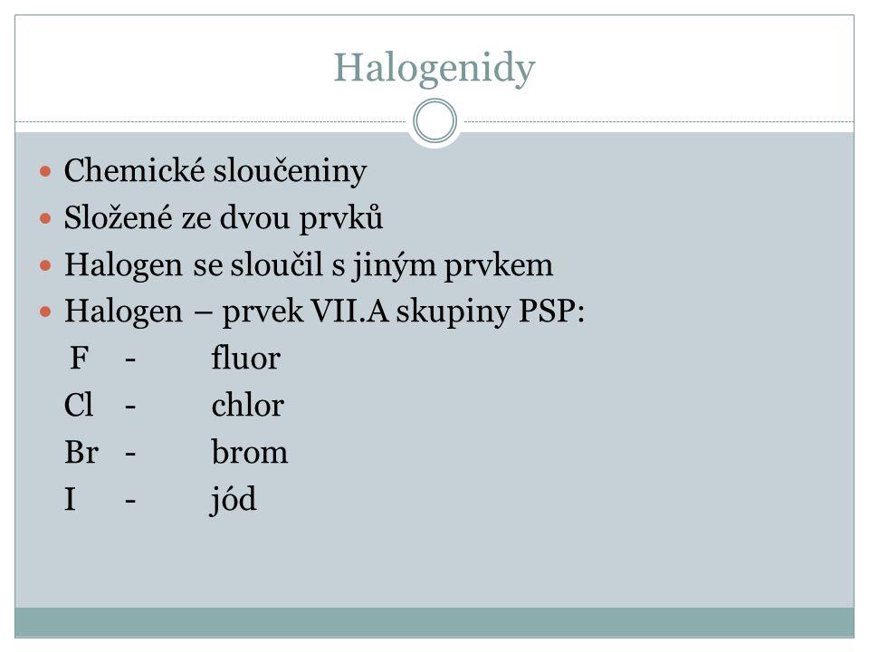 Halogenidy Chemické sloučeniny Složené ze dvou prvků Halogen se sloučil s jiným prvkem Halogen – prvek VII.A skupiny PSP: F-fluor Cl-chlor Br-brom I -