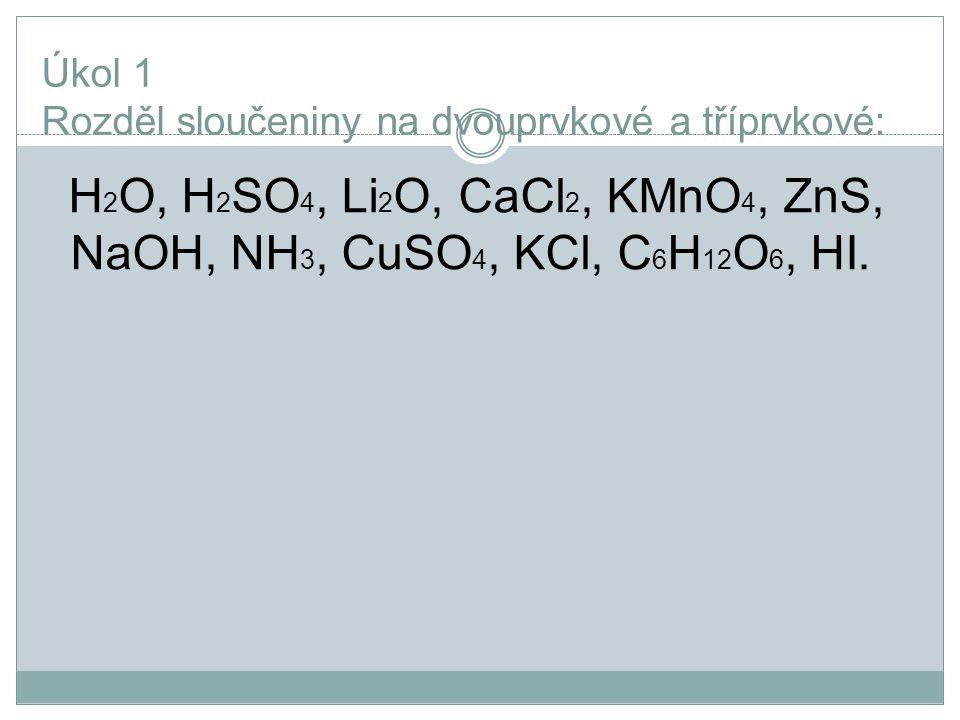 Úkol 1 Rozděl sloučeniny na dvouprvkové a tříprvkové: H 2 O, H 2 SO 4, Li 2 O, CaCl 2, KMnO 4, ZnS, NaOH, NH 3, CuSO 4, KCl, C 6 H 12 O 6, HI.