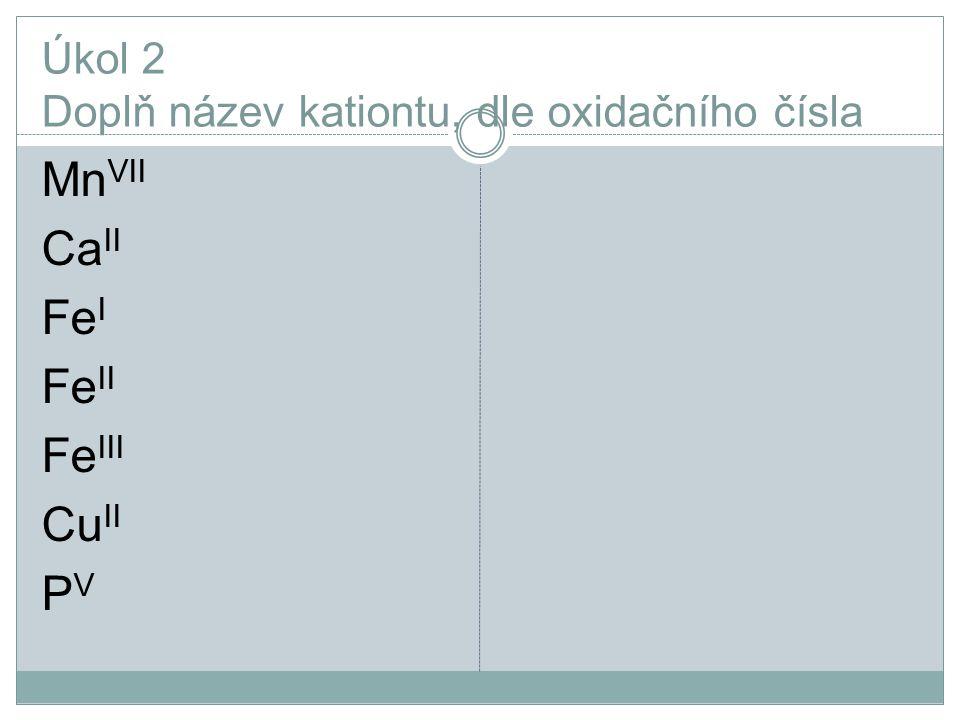 Úkol 2 Doplň název kationtu, dle oxidačního čísla Mn VII Ca II Fe I Fe II Fe III Cu II P V