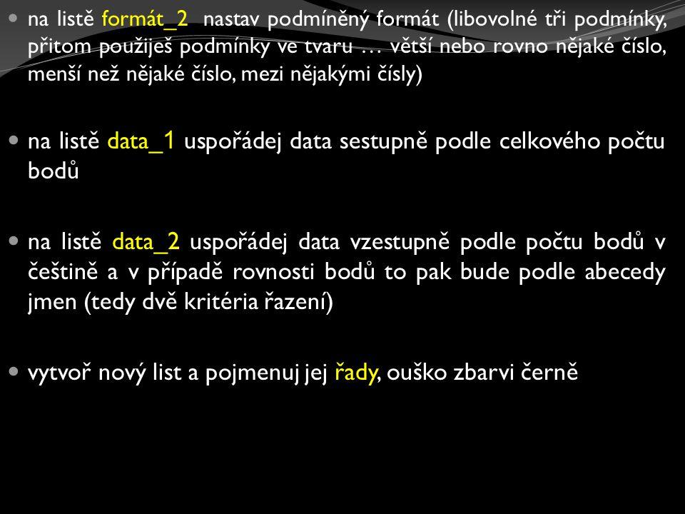 na listě formát_2 nastav podmíněný formát (libovolné tři podmínky, přitom použiješ podmínky ve tvaru … větší nebo rovno nějaké číslo, menší než nějaké číslo, mezi nějakými čísly) na listě data_ 1 uspořádej data sestupně podle celkového počtu bodů na listě data_2 uspořádej data vzestupně podle počtu bodů v češtině a v případě rovnosti bodů to pak bude podle abecedy jmen (tedy dvě kritéria řazení) vytvoř nový list a pojmenuj jej řady, ouško zbarvi černě