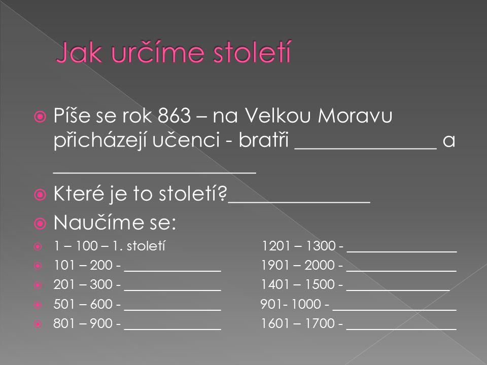  Píše se rok 863 – na Velkou Moravu přicházejí učenci - bratři ______________ a ____________________  Které je to století?______________  Naučíme s