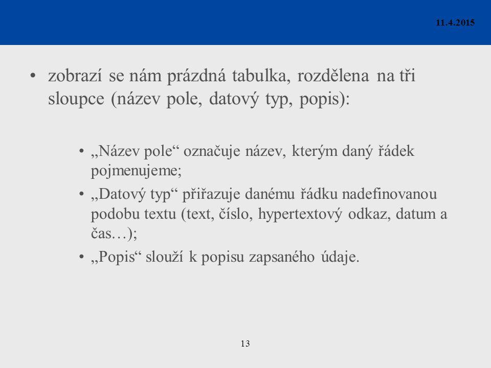 """13 11.4.2015 zobrazí se nám prázdná tabulka, rozdělena na tři sloupce (název pole, datový typ, popis): """"Název pole označuje název, kterým daný řádek pojmenujeme; """"Datový typ přiřazuje danému řádku nadefinovanou podobu textu (text, číslo, hypertextový odkaz, datum a čas…); """"Popis slouží k popisu zapsaného údaje."""