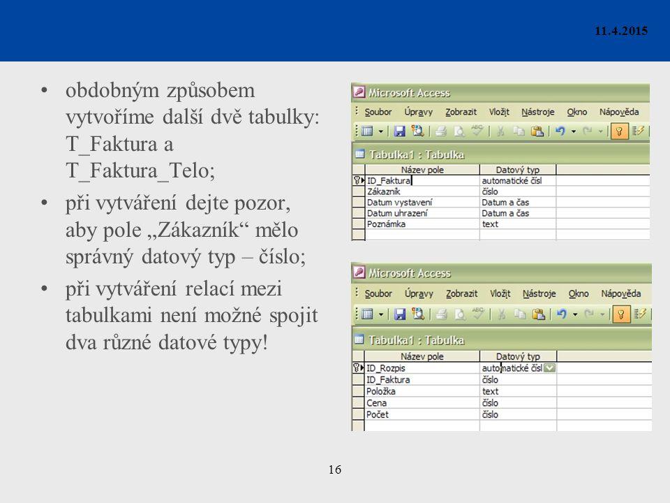 """16 11.4.2015 obdobným způsobem vytvoříme další dvě tabulky: T_Faktura a T_Faktura_Telo; při vytváření dejte pozor, aby pole """"Zákazník mělo správný datový typ – číslo; při vytváření relací mezi tabulkami není možné spojit dva různé datové typy!"""