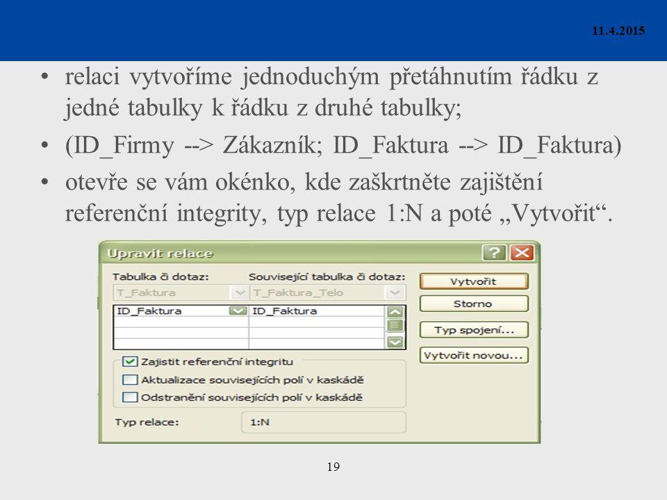 """19 11.4.2015 relaci vytvoříme jednoduchým přetáhnutím řádku z jedné tabulky k řádku z druhé tabulky; (ID_Firmy --> Zákazník; ID_Faktura --> ID_Faktura) otevře se vám okénko, kde zaškrtněte zajištění referenční integrity, typ relace 1:N a poté """"Vytvořit ."""