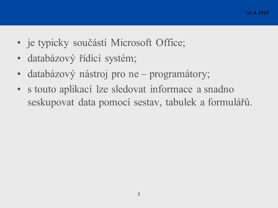 3 11.4.2015 je typicky součástí Microsoft Office; databázový řídící systém; databázový nástroj pro ne – programátory; s touto aplikací lze sledovat informace a snadno seskupovat data pomocí sestav, tabulek a formulářů.