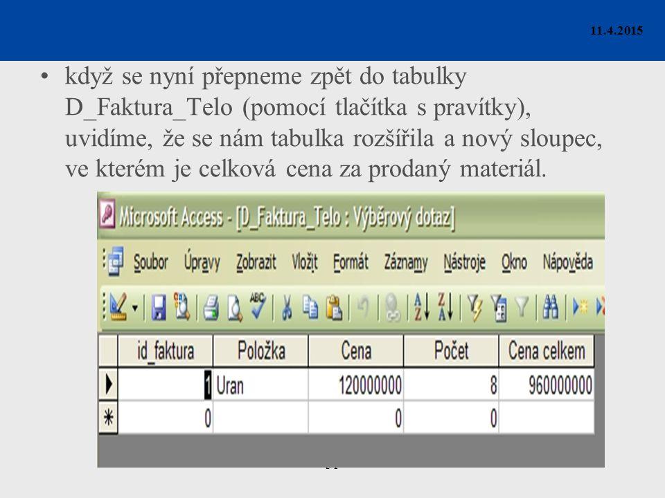 31 11.4.2015 když se nyní přepneme zpět do tabulky D_Faktura_Telo (pomocí tlačítka s pravítky), uvidíme, že se nám tabulka rozšířila a nový sloupec, ve kterém je celková cena za prodaný materiál.