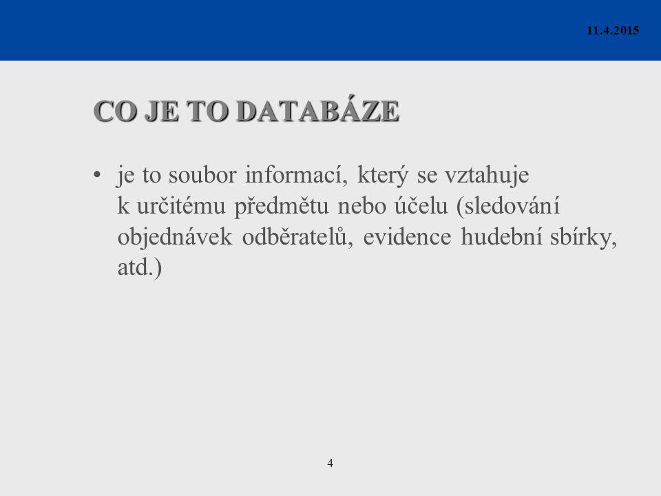 4 11.4.2015 CO JE TO DATABÁZE je to soubor informací, který se vztahuje k určitému předmětu nebo účelu (sledování objednávek odběratelů, evidence hudební sbírky, atd.)
