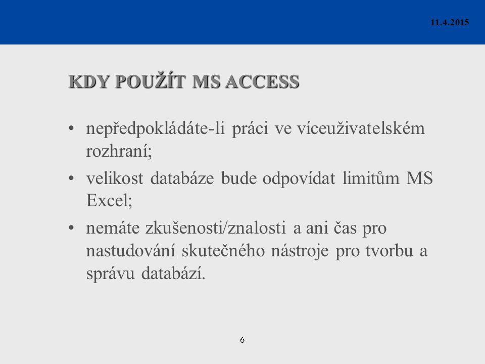 6 11.4.2015 KDY POUŽÍT MS ACCESS nepředpokládáte-li práci ve víceuživatelském rozhraní; velikost databáze bude odpovídat limitům MS Excel; nemáte zkuš
