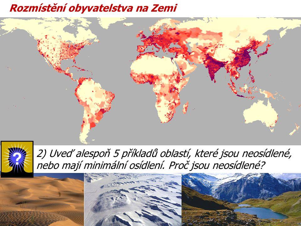 Rozmístění obyvatelstva na Zemi 2) Uveď alespoň 5 příkladů oblastí, které jsou neosídlené, nebo mají minimální osídlení. Proč jsou neosídlené?